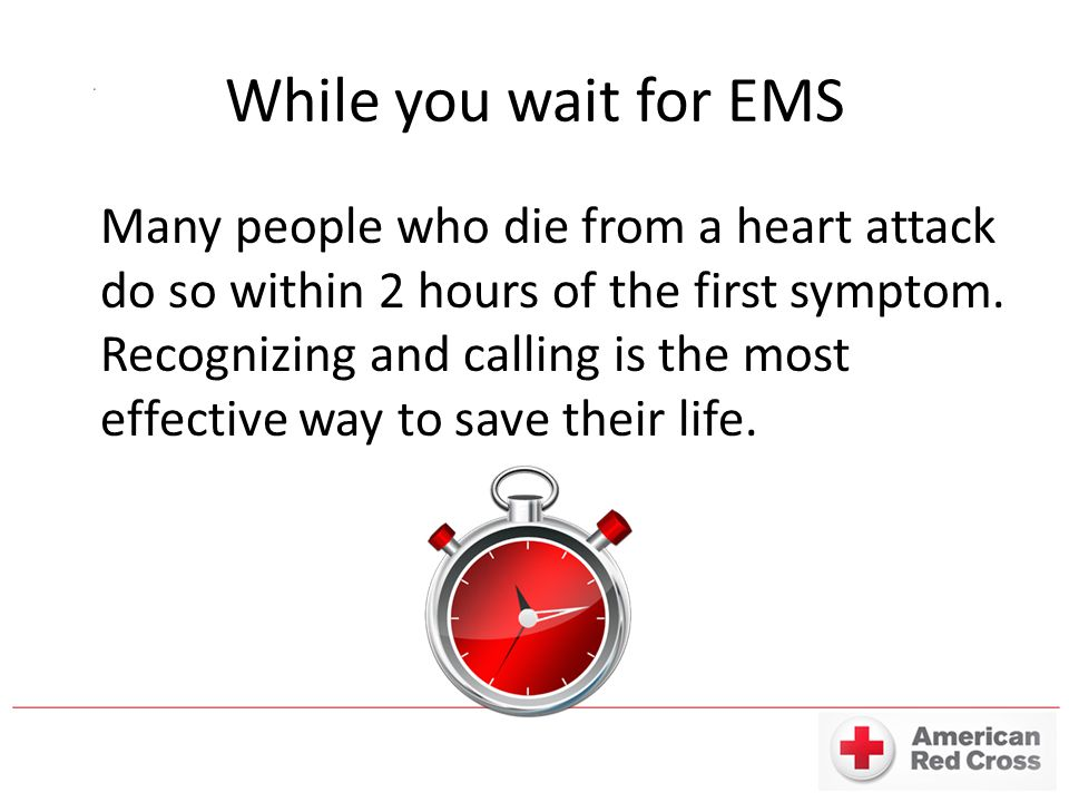 While you wait for EMS Many people who die from a heart attack do so within 2 hours of the first symptom.