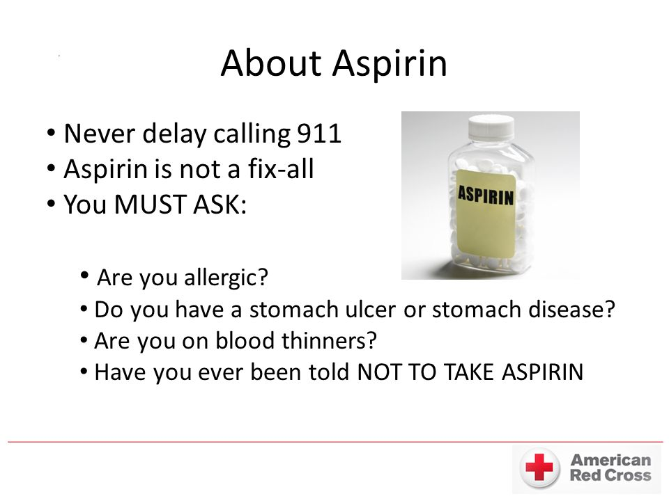 About Aspirin Never delay calling 911 Aspirin is not a fix-all You MUST ASK: Are you allergic.