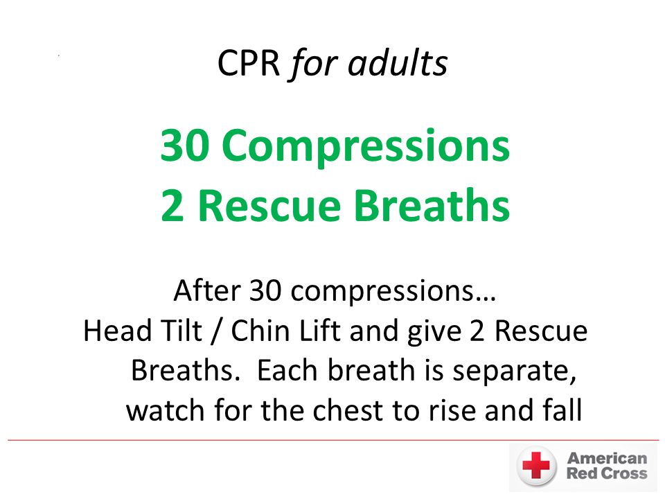 CPR for adults 30 Compressions 2 Rescue Breaths After 30 compressions… Head Tilt / Chin Lift and give 2 Rescue Breaths.