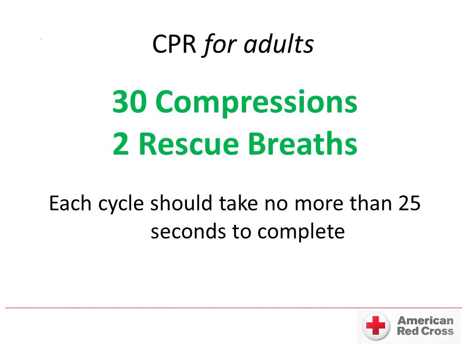 CPR for adults 30 Compressions 2 Rescue Breaths Each cycle should take no more than 25 seconds to complete