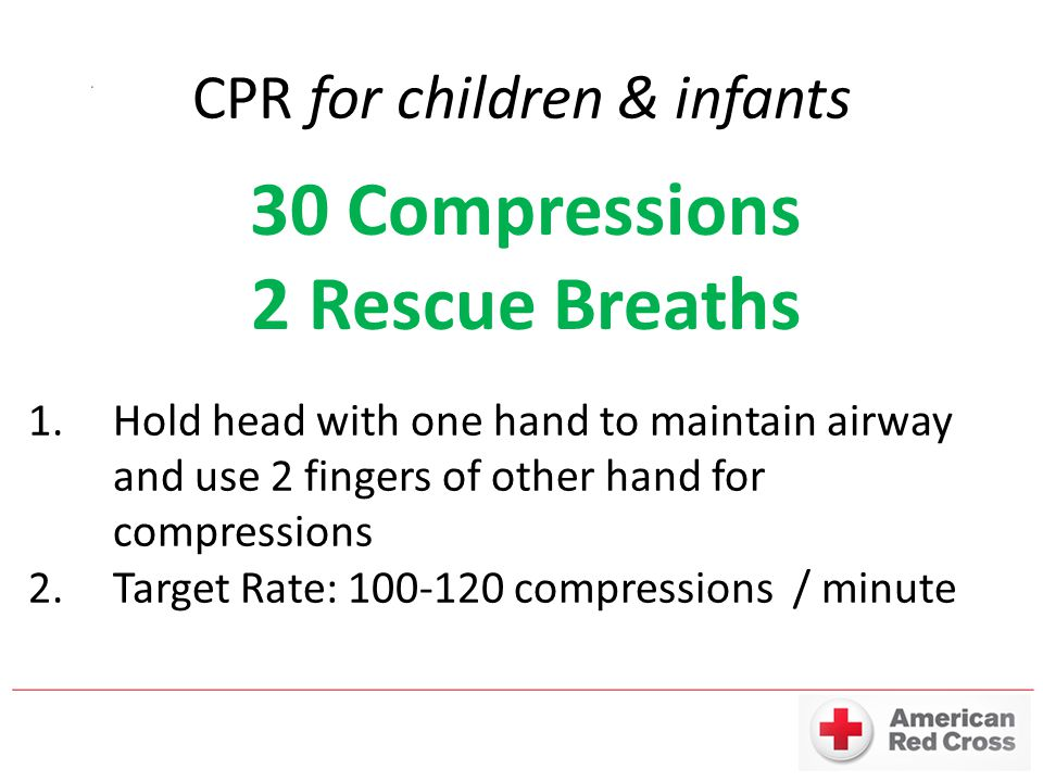 30 Compressions 2 Rescue Breaths 1.Hold head with one hand to maintain airway and use 2 fingers of other hand for compressions 2.Target Rate: 100-120 compressions / minute