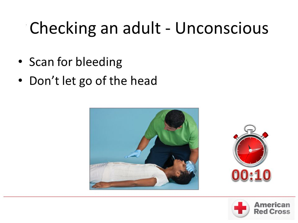 Checking an adult - Unconscious Scan for bleeding Don't let go of the head