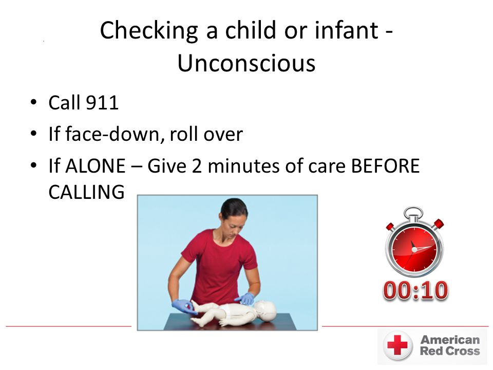 Checking a child or infant - Unconscious Call 911 If face-down, roll over If ALONE – Give 2 minutes of care BEFORE CALLING