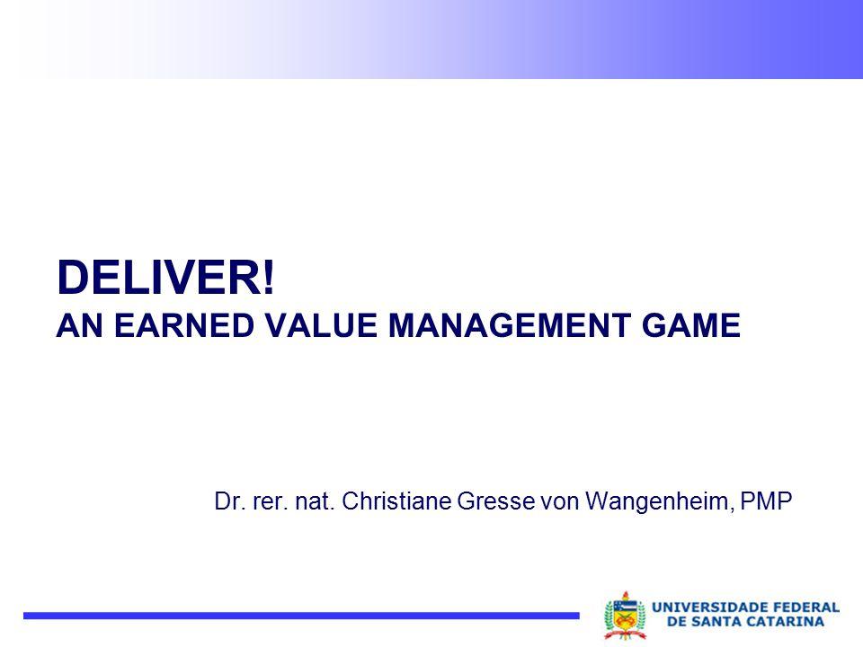 DELIVER! AN EARNED VALUE MANAGEMENT GAME Dr. rer. nat. Christiane Gresse von Wangenheim, PMP