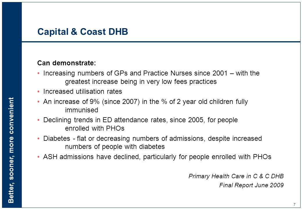 Better, sooner, more convenient 7 Capital & Coast DHB Can demonstrate: Increasing numbers of GPs and Practice Nurses since 2001 – with the greatest increase being in very low fees practices Increased utilisation rates An increase of 9% (since 2007) in the % of 2 year old children fully immunised Declining trends in ED attendance rates, since 2005, for people enrolled with PHOs Diabetes - flat or decreasing numbers of admissions, despite increased numbers of people with diabetes ASH admissions have declined, particularly for people enrolled with PHOs Primary Health Care in C & C DHB Final Report June 2009