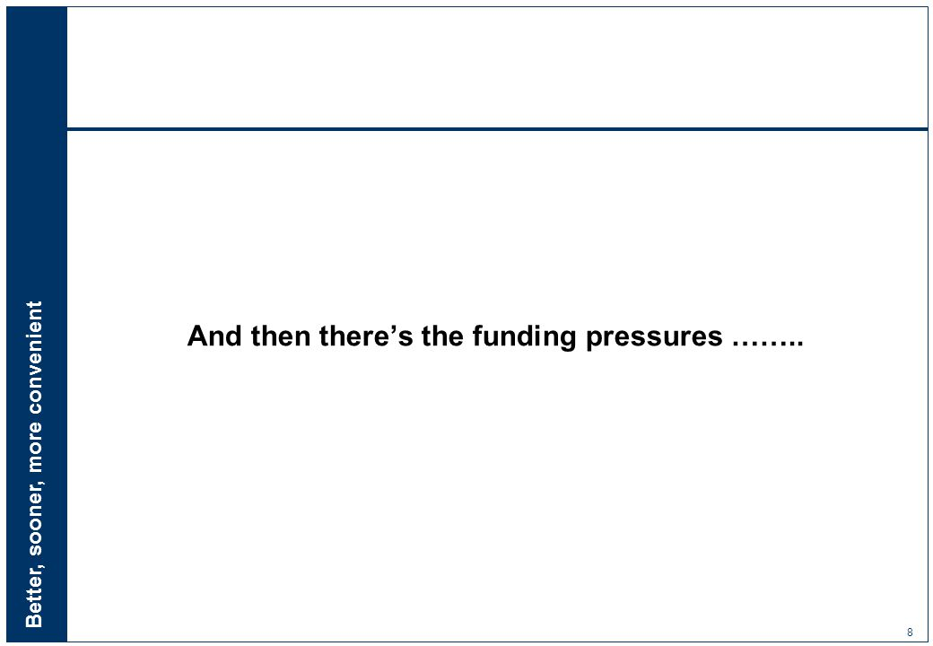 Better, sooner, more convenient 8 And then there's the funding pressures ……..