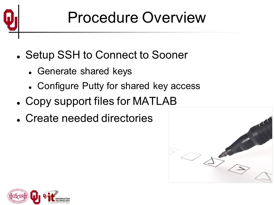 Procedure Overview Setup SSH to Connect to Sooner Generate shared keys Configure Putty for shared key access Copy support files for MATLAB Create needed directories