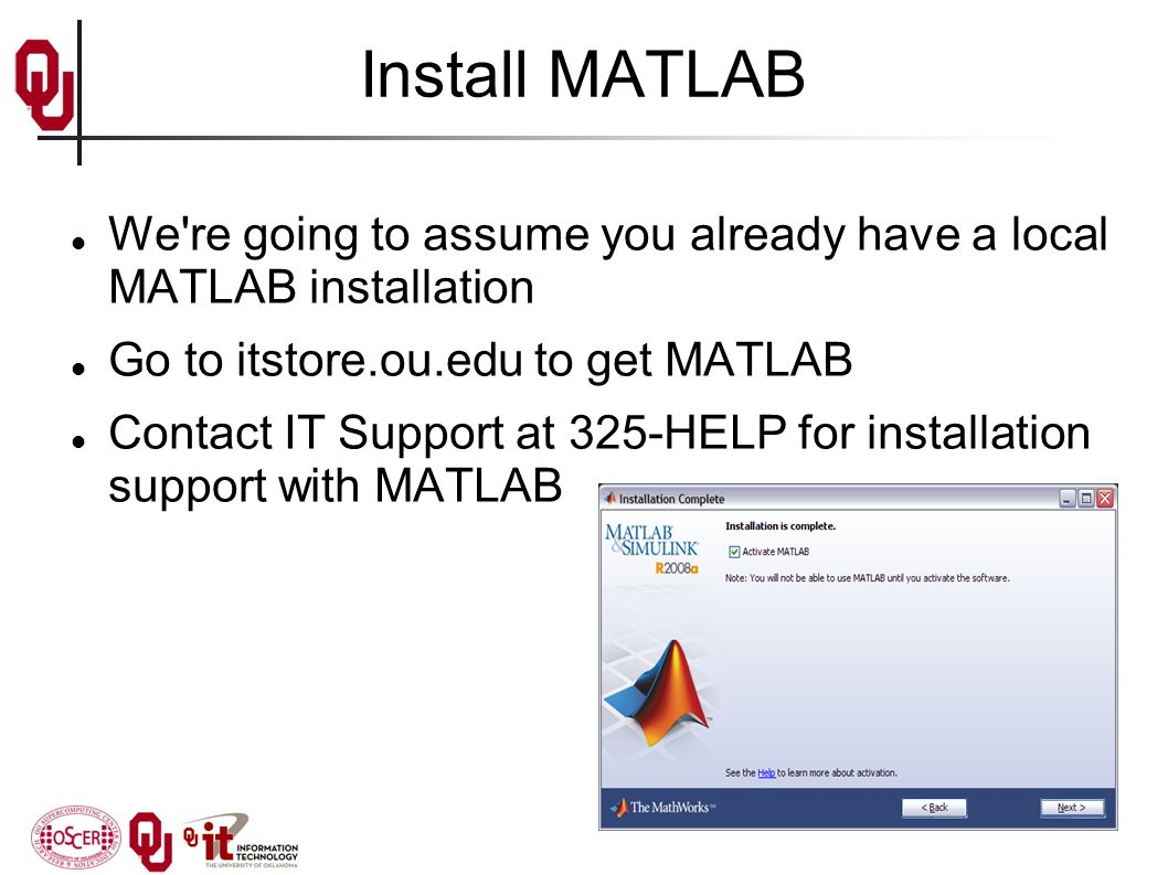 Install MATLAB We re going to assume you already have a local MATLAB installation Go to itstore.ou.edu to get MATLAB Contact IT Support at 325-HELP for installation support with MATLAB