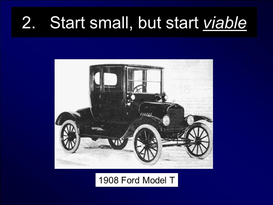 2. Start small, but start viable 1908 Ford Model T