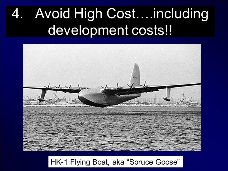 4. Avoid High Cost….including development costs!! HK-1 Flying Boat, aka Spruce Goose