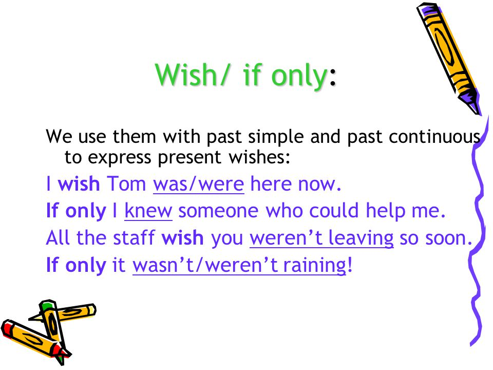 Wish/ if only: We use them with past simple and past continuous to express present wishes: I wish Tom was/were here now.