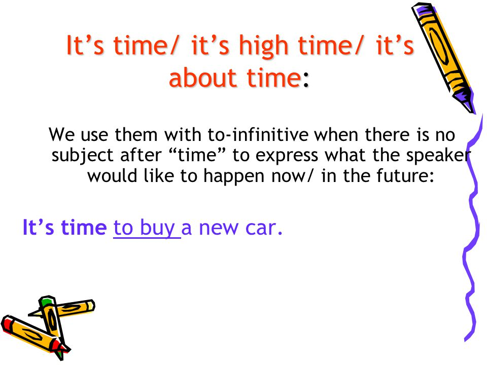 It's time/ it's high time/ it's about time: We use them with to-infinitive when there is no subject after time to express what the speaker would like to happen now/ in the future: It's time to buy a new car.