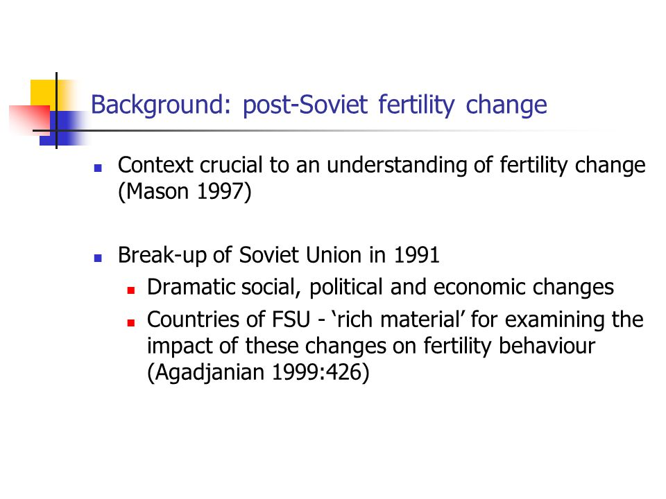 Background: post-Soviet fertility change Context crucial to an understanding of fertility change (Mason 1997) Break-up of Soviet Union in 1991 Dramatic social, political and economic changes Countries of FSU - 'rich material' for examining the impact of these changes on fertility behaviour (Agadjanian 1999:426)