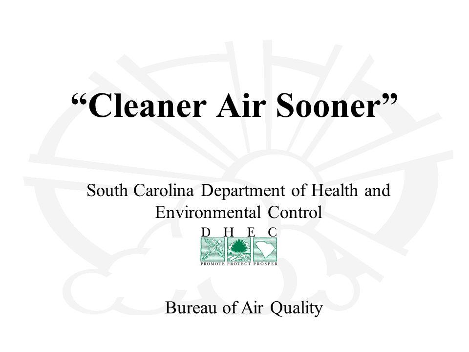 Cleaner Air Sooner South Carolina Department of Health and Environmental Control Bureau of Air Quality