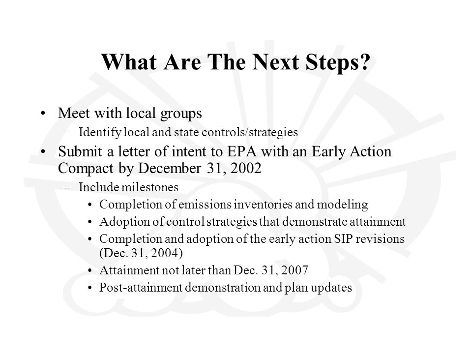 What Are The Next Steps? Meet with local groups –Identify local and state controls/strategies Submit a letter of intent to EPA with an Early Action Co