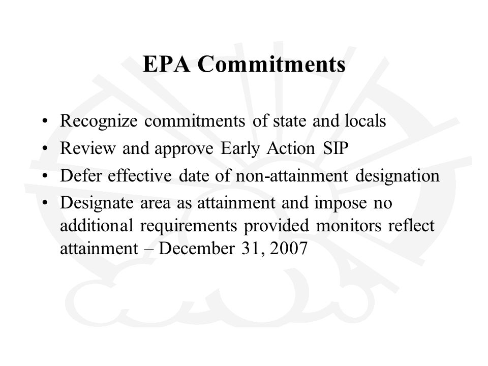 EPA Commitments Recognize commitments of state and locals Review and approve Early Action SIP Defer effective date of non-attainment designation Designate area as attainment and impose no additional requirements provided monitors reflect attainment – December 31, 2007