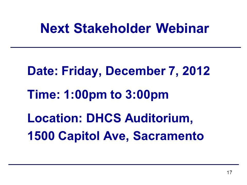 Next Stakeholder Webinar Date: Friday, December 7, 2012 Time: 1:00pm to 3:00pm Location: DHCS Auditorium, 1500 Capitol Ave, Sacramento 17