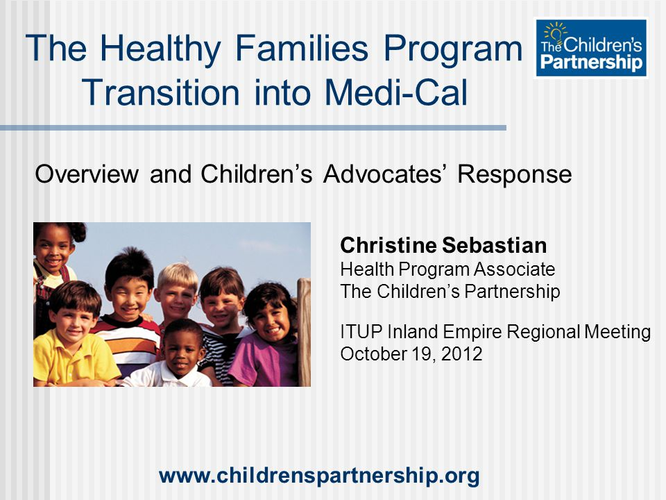 Overview and Children's Advocates' Response The Healthy Families Program Transition into Medi-Cal Christine Sebastian Health Program Associate The Children's Partnership ITUP Inland Empire Regional Meeting October 19, 2012 www.childrenspartnership.org