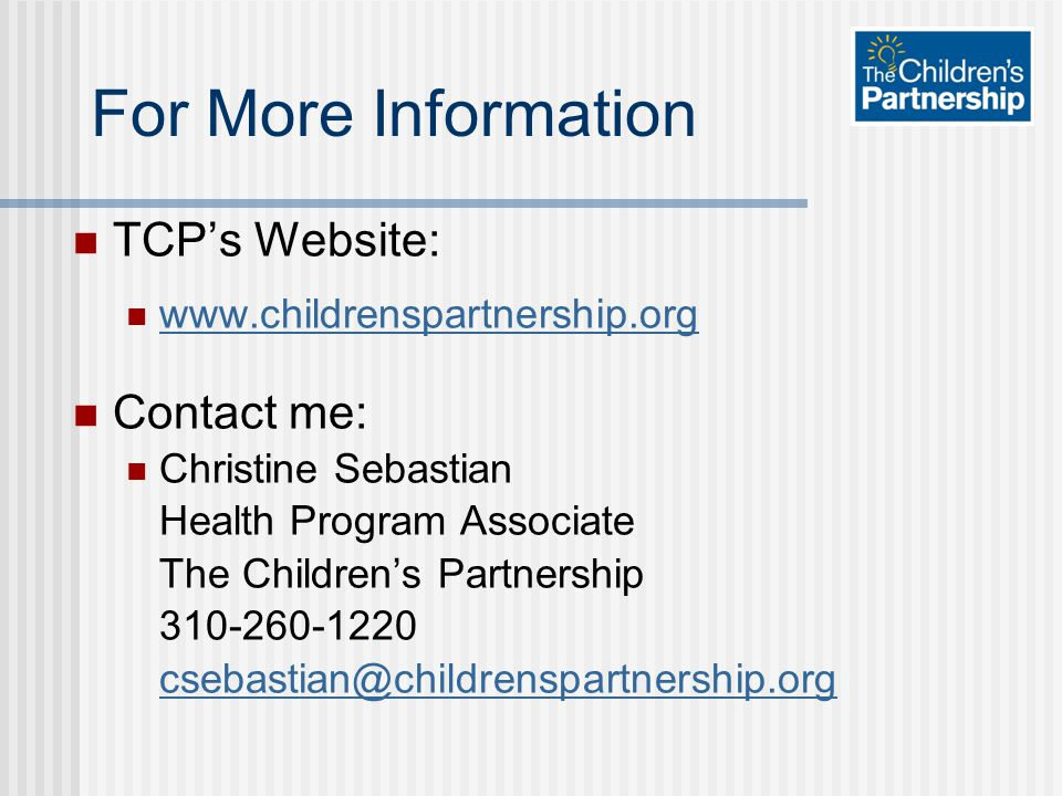 For More Information TCP's Website: www.childrenspartnership.org Contact me: Christine Sebastian Health Program Associate The Children's Partnership 310-260-1220 csebastian@childrenspartnership.org