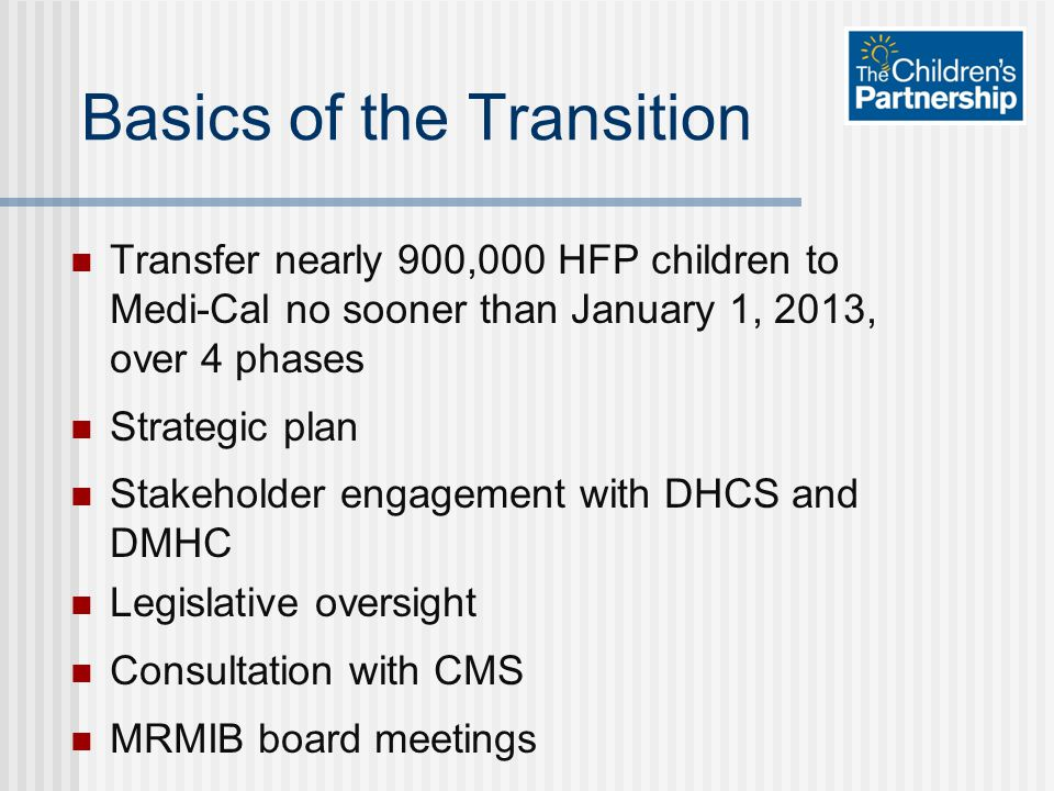 Basics of the Transition Transfer nearly 900,000 HFP children to Medi-Cal no sooner than January 1, 2013, over 4 phases Strategic plan Stakeholder eng