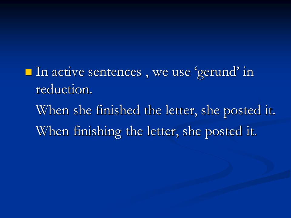In active sentences, we use 'gerund' in reduction. In active sentences, we use 'gerund' in reduction. When she finished the letter, she posted it. Whe
