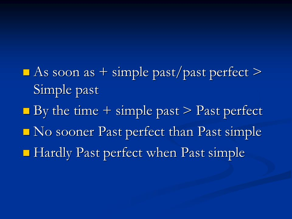 As soon as + simple past/past perfect > Simple past As soon as + simple past/past perfect > Simple past By the time + simple past > Past perfect By th