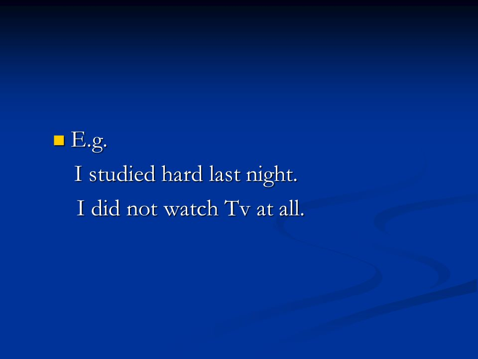 E.g. E.g. I studied hard last night. I studied hard last night. I did not watch Tv at all. I did not watch Tv at all.
