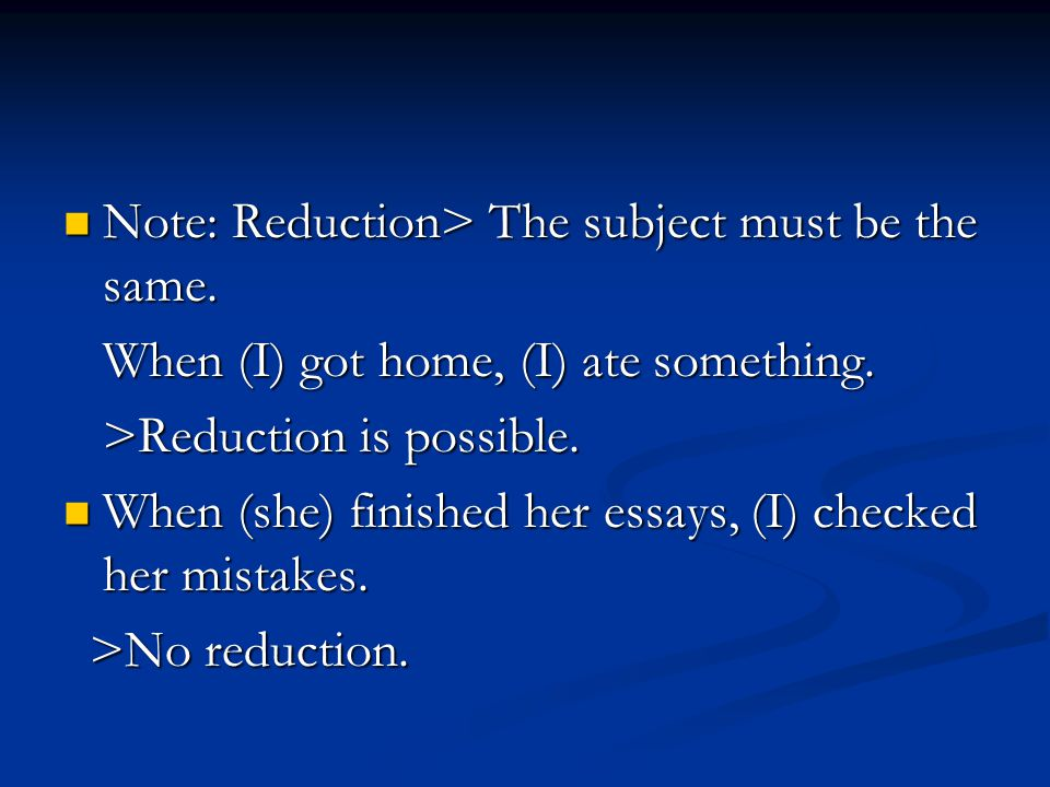 Note: Reduction> The subject must be the same. Note: Reduction> The subject must be the same. When (I) got home, (I) ate something. When (I) got home,
