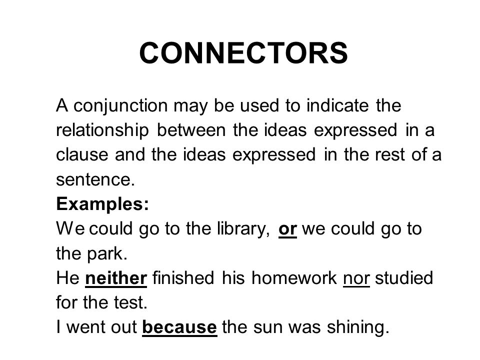 CONNECTORS A conjunction may be used to indicate the relationship between the ideas expressed in a clause and the ideas expressed in the rest of a sentence.