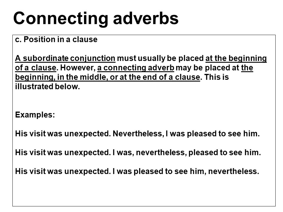 c. Position in a clause A subordinate conjunction must usually be placed at the beginning of a clause. However, a connecting adverb may be placed at t