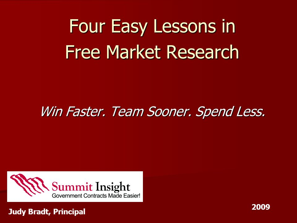 Four Easy Lessons in Free Market Research Win Faster. Team Sooner. Spend Less. Judy Bradt, Principal 2009