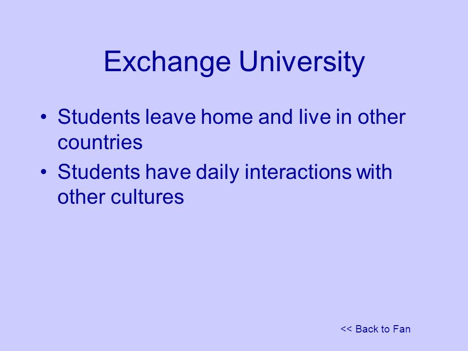 << Back to Fan Exchange University Students leave home and live in other countries Students have daily interactions with other cultures