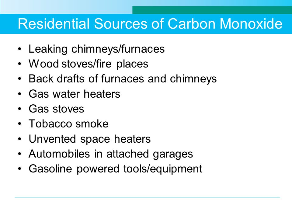 Residential Sources of Carbon Monoxide Leaking chimneys/furnaces Wood stoves/fire places Back drafts of furnaces and chimneys Gas water heaters Gas stoves Tobacco smoke Unvented space heaters Automobiles in attached garages Gasoline powered tools/equipment