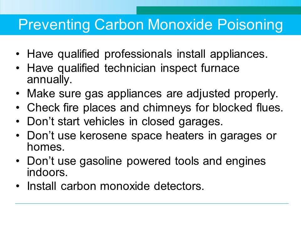 Preventing Carbon Monoxide Poisoning Have qualified professionals install appliances.