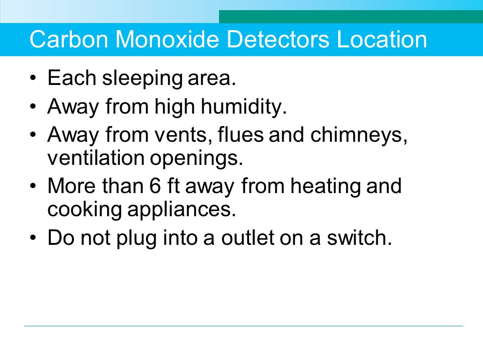 Carbon Monoxide Detectors Location Each sleeping area.