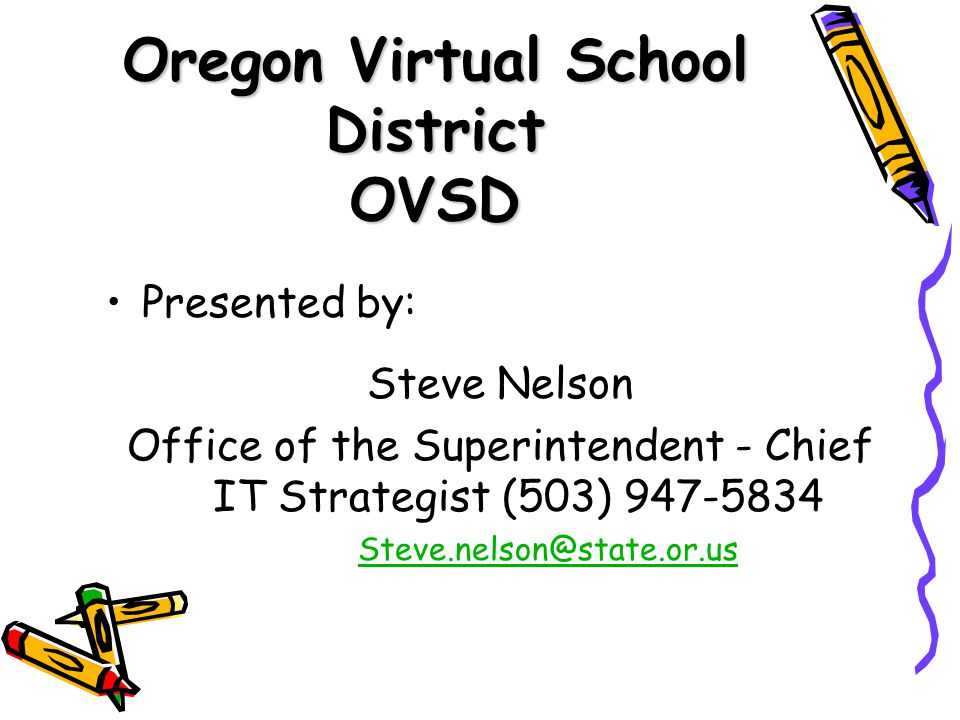 Oregon Virtual School District OVSD Presented by: Steve Nelson Office of the Superintendent - Chief IT Strategist (503) 947-5834 Steve.nelson@state.or.us