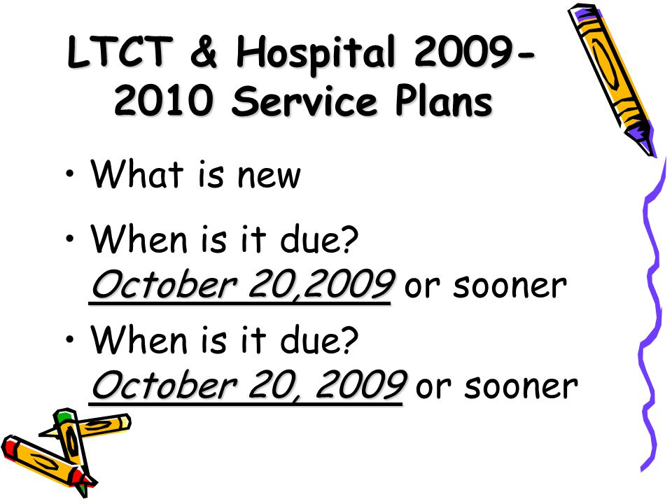 LTCT & Hospital 2009- 2010 Service Plans What is new When is it due? October 20,2009 October 20,2009 or sooner When is it due? October 20, 2009 Octobe