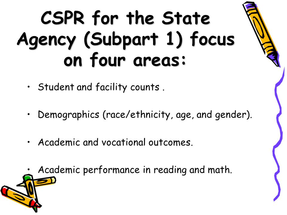 CSPR for the State Agency (Subpart 1) focus on four areas: Student and facility counts.