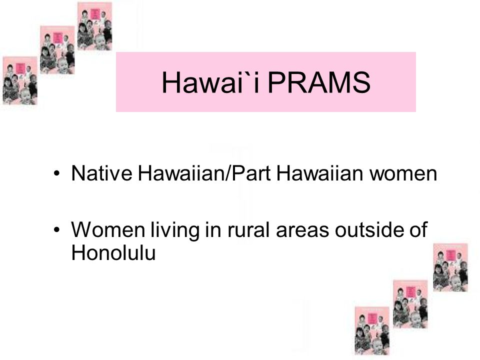 Hawai`i PRAMS Native Hawaiian/Part Hawaiian women Women living in rural areas outside of Honolulu