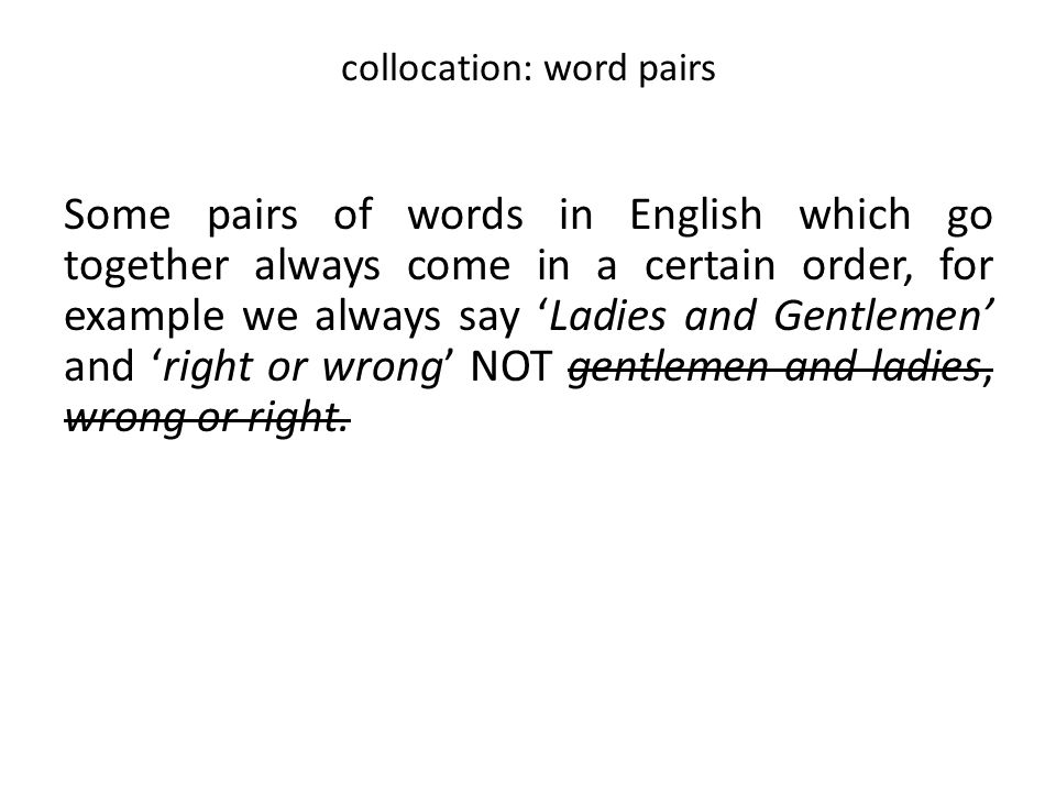 collocation: word pairs Some pairs of words in English which go together always come in a certain order, for example we always say 'Ladies and Gentlem