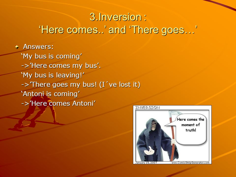 3.Inversion : 'Here comes..' and 'There goes…' Answers: 'My bus is coming' 'My bus is coming' ->'Here comes my bus'.