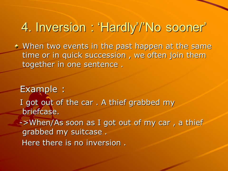 4. Inversion : 'Hardly'/'No sooner' When two events in the past happen at the same time or in quick succession, we often join them together in one sen
