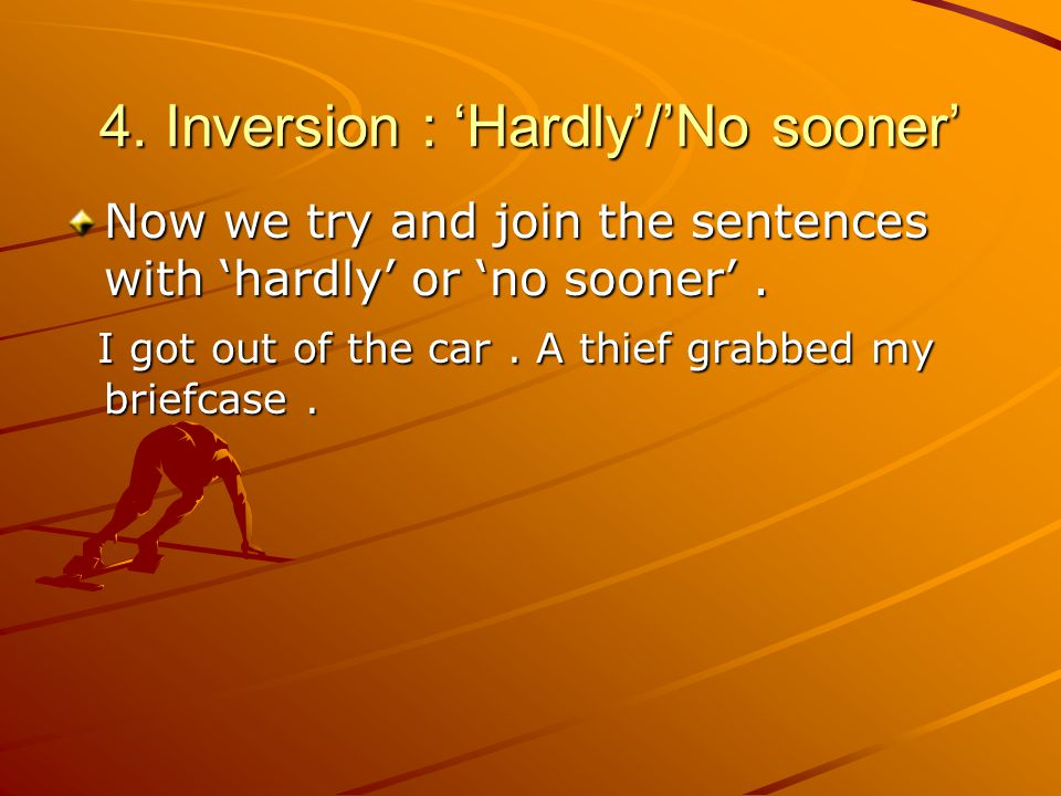 4. Inversion : 'Hardly'/'No sooner' Now we try and join the sentences with 'hardly' or 'no sooner'.