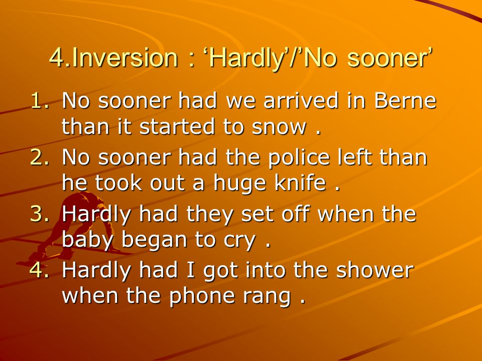 4.Inversion : 'Hardly'/'No sooner' 1.No sooner had we arrived in Berne than it started to snow.