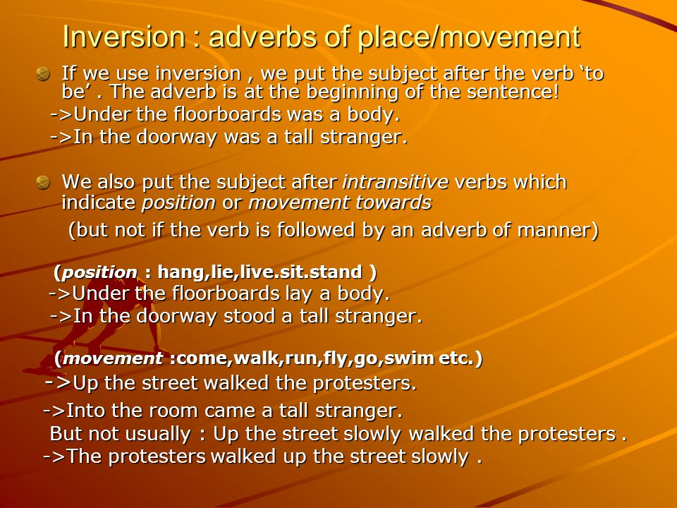 Inversion : adverbs of place/movement If we use inversion, we put the subject after the verb 'to be'.