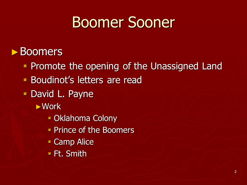 2 Boomer Sooner ► Boomers  Promote the opening of the Unassigned Land  Boudinot's letters are read  David L. Payne ► Work  Oklahoma Colony  Princ