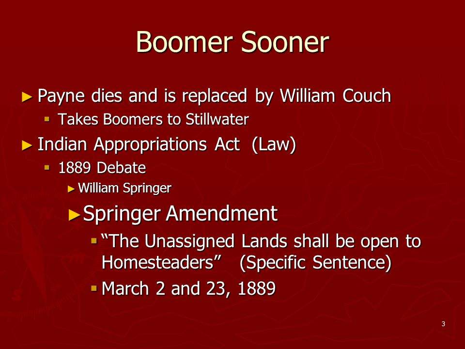 3 Boomer Sooner ► Payne dies and is replaced by William Couch  Takes Boomers to Stillwater ► Indian Appropriations Act (Law)  1889 Debate ► William