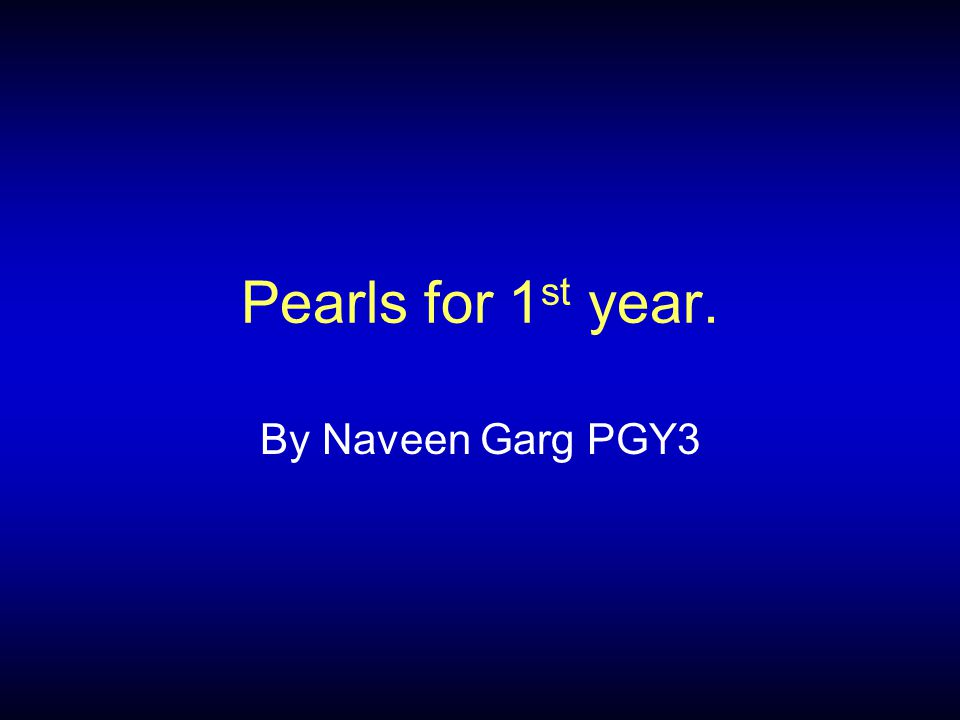 Pearls for 1 st year. By Naveen Garg PGY3