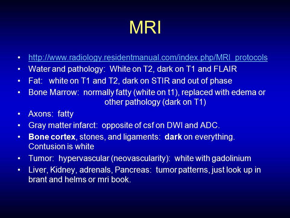 MRI http://www.radiology.residentmanual.com/index.php/MRI_protocols Water and pathology: White on T2, dark on T1 and FLAIR Fat: white on T1 and T2, da