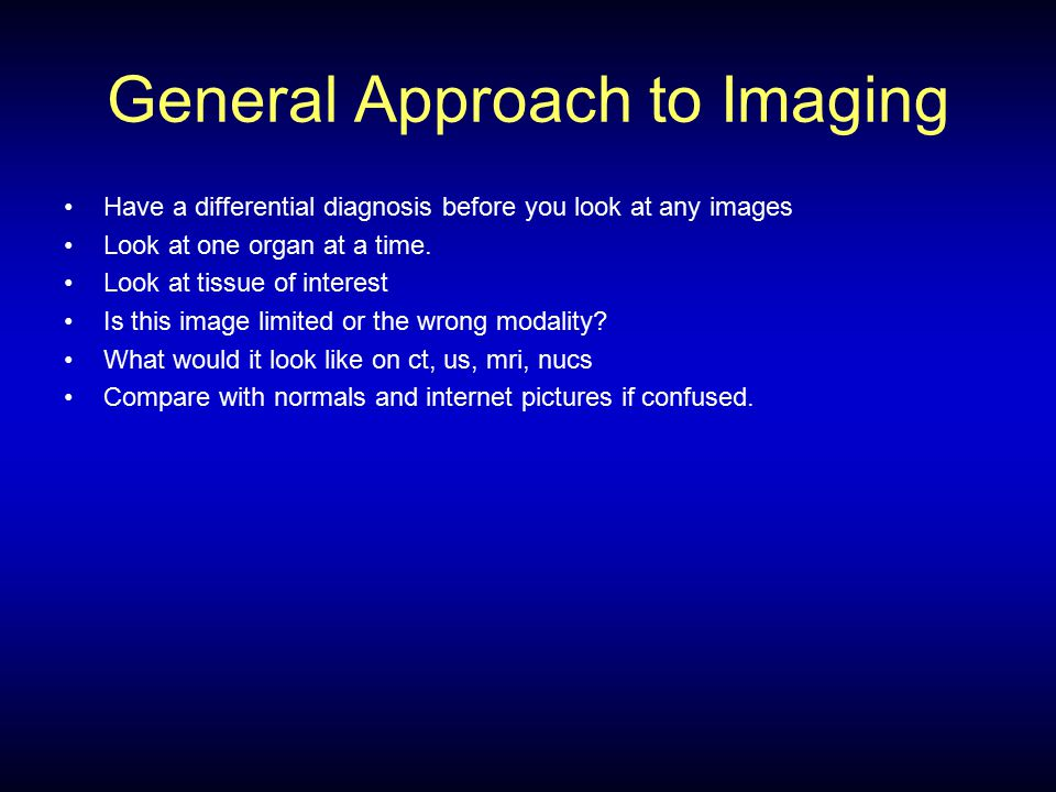 General Approach to Imaging Have a differential diagnosis before you look at any images Look at one organ at a time.